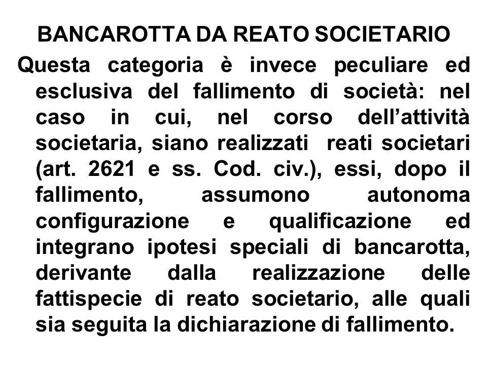 BANCAROTTA DA REATO SOCIETARIO Questa categoria è invece peculiare ed esclusiva del fallimento di società: nel caso in cui, nel corso dellattività soc
