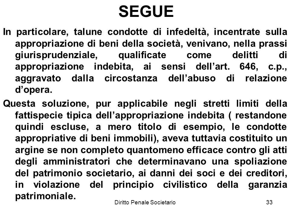 Diritto Penale Societario33 SEGUE In particolare, talune condotte di infedeltà, incentrate sulla appropriazione di beni della società, venivano, nella