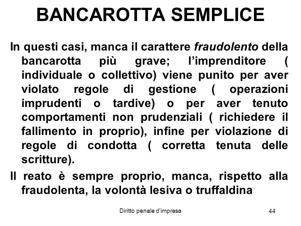 Diritto penale d'impresa BANCAROTTA SEMPLICE In questi casi, manca il carattere fraudolento della bancarotta più grave; limprenditore ( individuale o