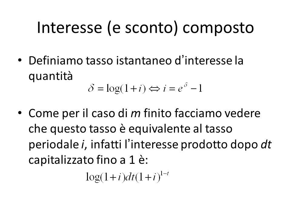 Interesse (e sconto) composto Definiamo tasso istantaneo dinteresse la quantità Come per il caso di m finito facciamo vedere che questo tasso è equivalente al tasso periodale i, infatti linteresse prodotto dopo dt capitalizzato fino a 1 è:
