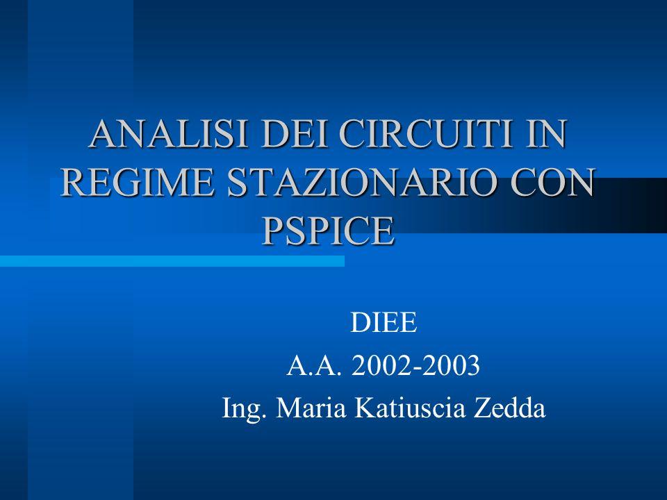 ANALISI DEI CIRCUITI IN REGIME STAZIONARIO CON PSPICE DIEE A.A. 2002-2003 Ing. Maria Katiuscia Zedda