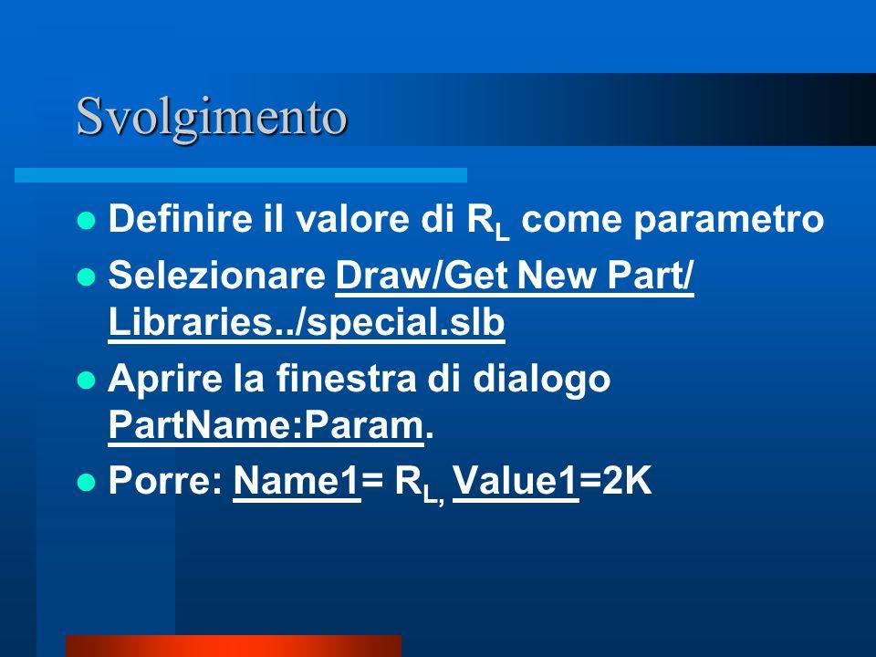 Svolgimento Definire il valore di R L come parametro Selezionare Draw/Get New Part/ Libraries../special.slb Aprire la finestra di dialogo PartName:Par