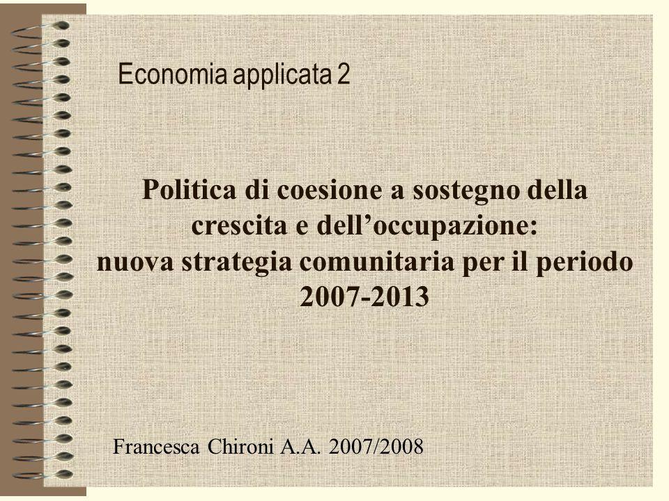 Economia applicata 2 Politica di coesione a sostegno della crescita e delloccupazione: nuova strategia comunitaria per il periodo 2007-2013 Francesca Chironi A.A.