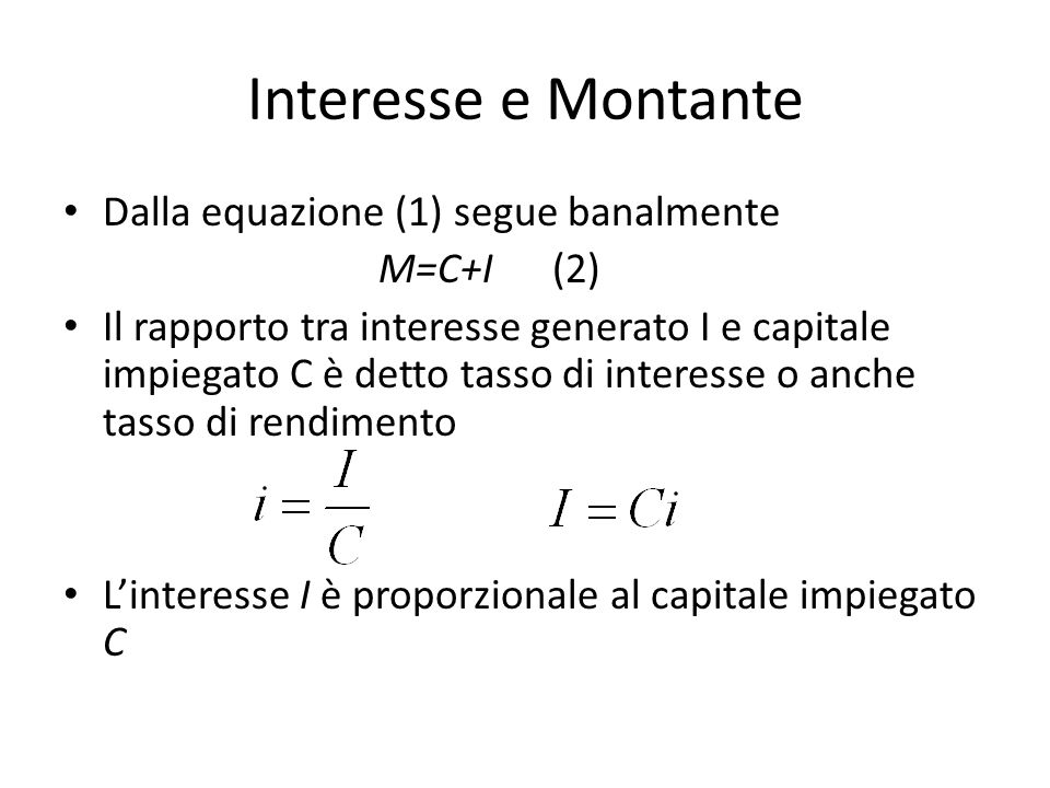 Interesse e Montante Dalla equazione (1) segue banalmente M=C+I (2) Il rapporto tra interesse generato I e capitale impiegato C è detto tasso di inter