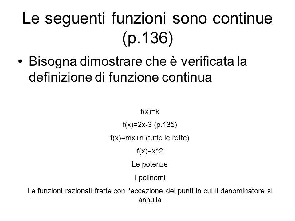 Le seguenti funzioni sono continue (p.136) Bisogna dimostrare che è verificata la definizione di funzione continua f(x)=k f(x)=2x-3 (p.135) f(x)=mx+n