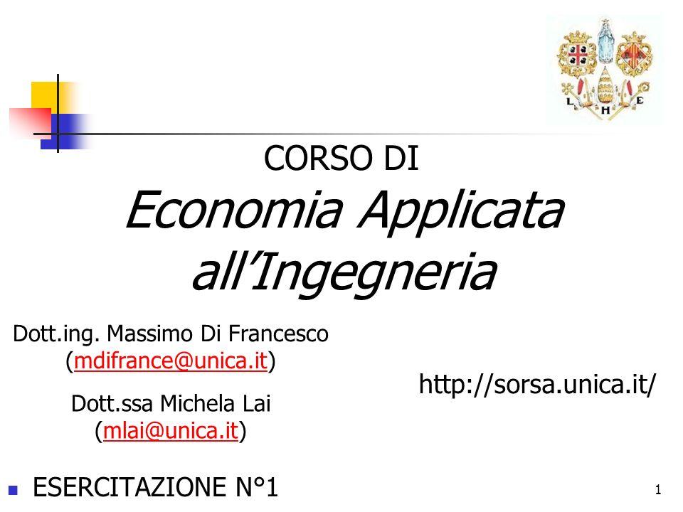 ESERCITAZIONE N°1 CORSO DI Economia Applicata allIngegneria 1 Dott.ing. Massimo Di Francesco (mdifrance@unica.it)mdifrance@unica.it http://sorsa.unica
