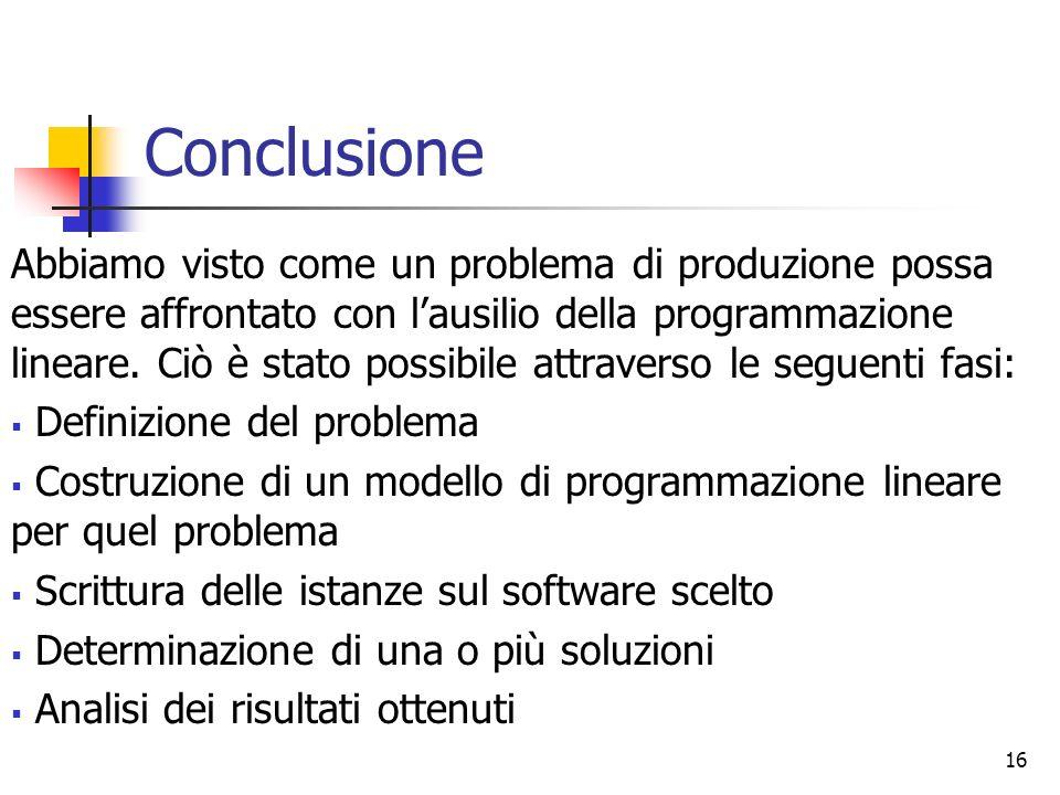 Conclusione 16 Abbiamo visto come un problema di produzione possa essere affrontato con lausilio della programmazione lineare. Ciò è stato possibile a