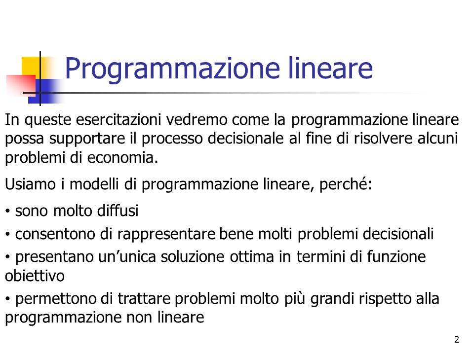 2 Programmazione lineare In queste esercitazioni vedremo come la programmazione lineare possa supportare il processo decisionale al fine di risolvere