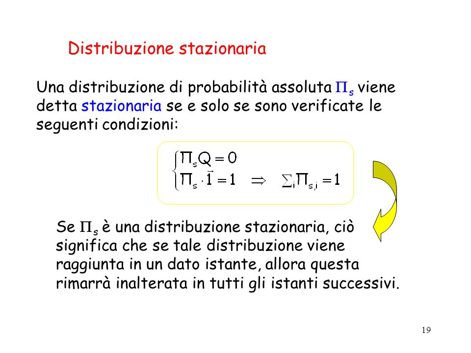 19 Distribuzione stazionaria Una distribuzione di probabilità assoluta s viene detta stazionaria se e solo se sono verificate le seguenti condizioni: