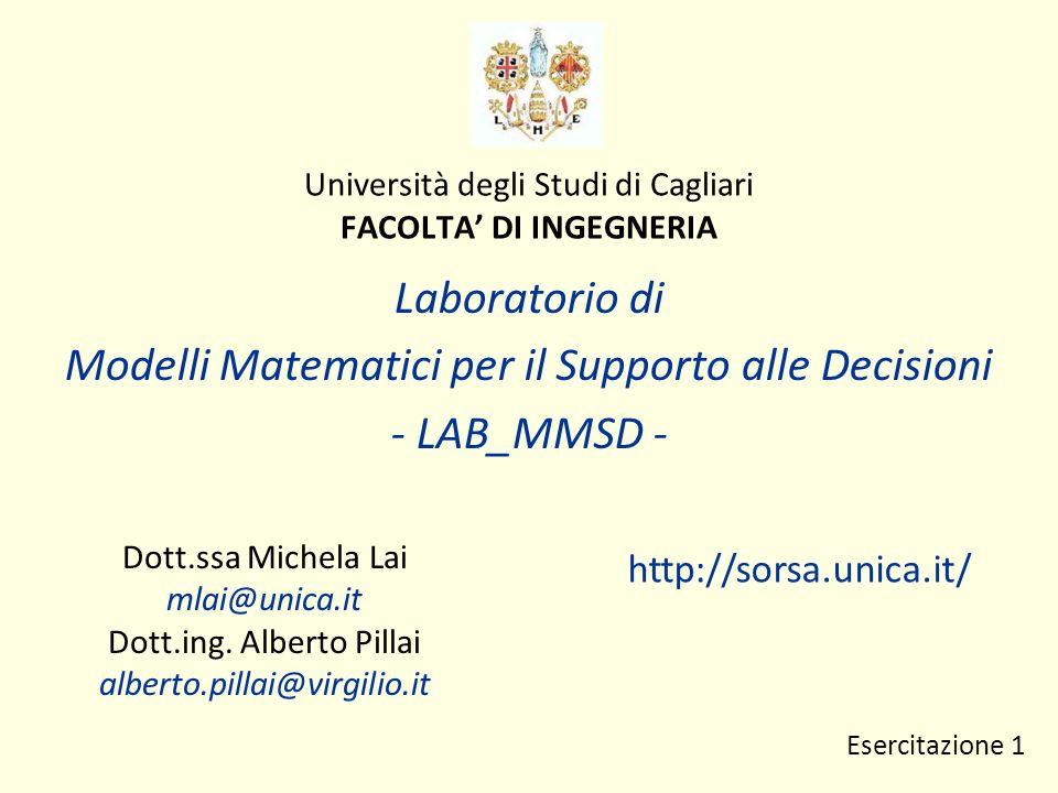 Università degli Studi di Cagliari FACOLTA DI INGEGNERIA Laboratorio di Modelli Matematici per il Supporto alle Decisioni - LAB_MMSD - Dott.ssa Michela Lai mlai@unica.it Dott.ing.