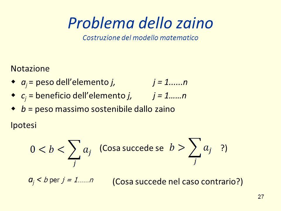 27 Problema dello zaino Costruzione del modello matematico Notazione a j = peso dellelemento j, j = 1......n c j = beneficio dellelemento j, j = 1……n b = peso massimo sostenibile dallo zaino Ipotesi (Cosa succede se ?) a j < b per j = 1……n (Cosa succede nel caso contrario?)