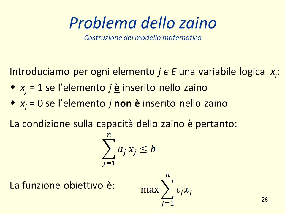 28 Problema dello zaino Costruzione del modello matematico Introduciamo per ogni elemento j є E una variabile logica x j : x j = 1 se lelemento j è inserito nello zaino x j = 0 se lelemento j non è inserito nello zaino La condizione sulla capacità dello zaino è pertanto: La funzione obiettivo è: