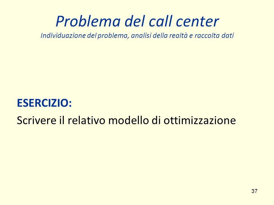 37 Problema del call center Individuazione del problema, analisi della realtà e raccolta dati ESERCIZIO: Scrivere il relativo modello di ottimizzazione