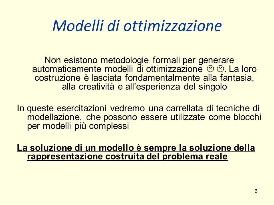 6 Modelli di ottimizzazione Non esistono metodologie formali per generare automaticamente modelli di ottimizzazione. La loro costruzione è lasciata fo