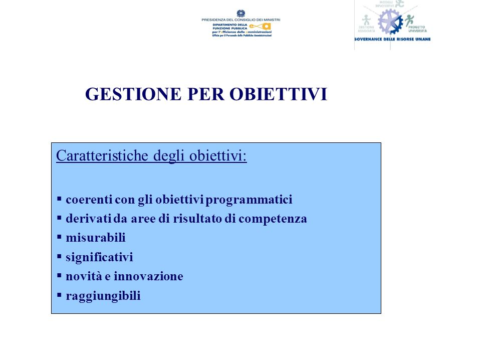 GESTIONE PER OBIETTIVI Caratteristiche degli obiettivi: coerenti con gli obiettivi programmatici derivati da aree di risultato di competenza misurabili significativi novità e innovazione raggiungibili