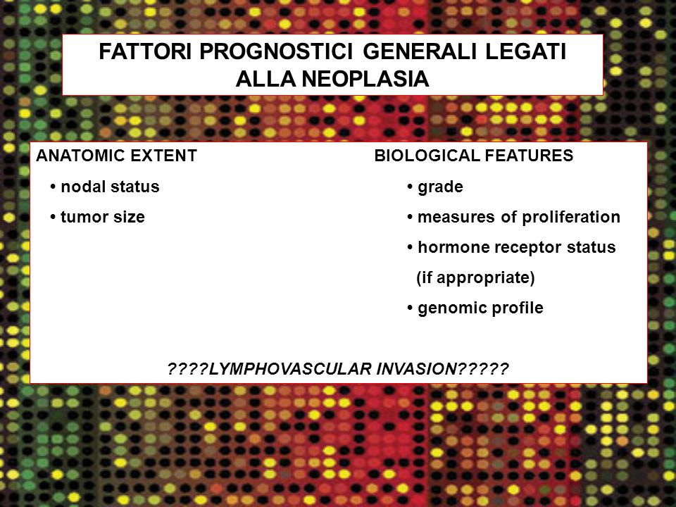 FATTORI PROGNOSTICI GENERALI LEGATI ALLA NEOPLASIA ANATOMIC EXTENTBIOLOGICAL FEATURES nodal status grade tumor size measures of proliferation hormone