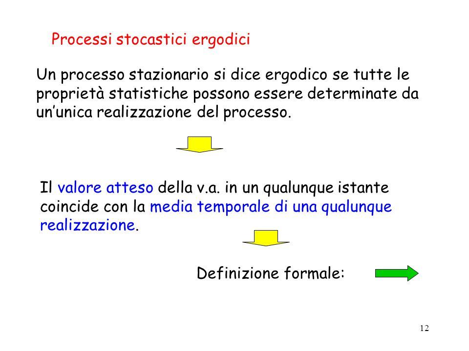 12 Processi stocastici ergodici Un processo stazionario si dice ergodico se tutte le proprietà statistiche possono essere determinate da ununica realizzazione del processo.