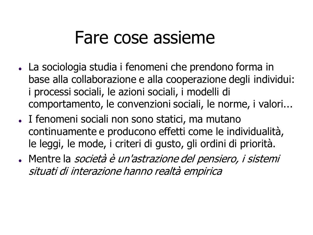 Fare cose assieme La sociologia studia i fenomeni che prendono forma in base alla collaborazione e alla cooperazione degli individui: i processi socia