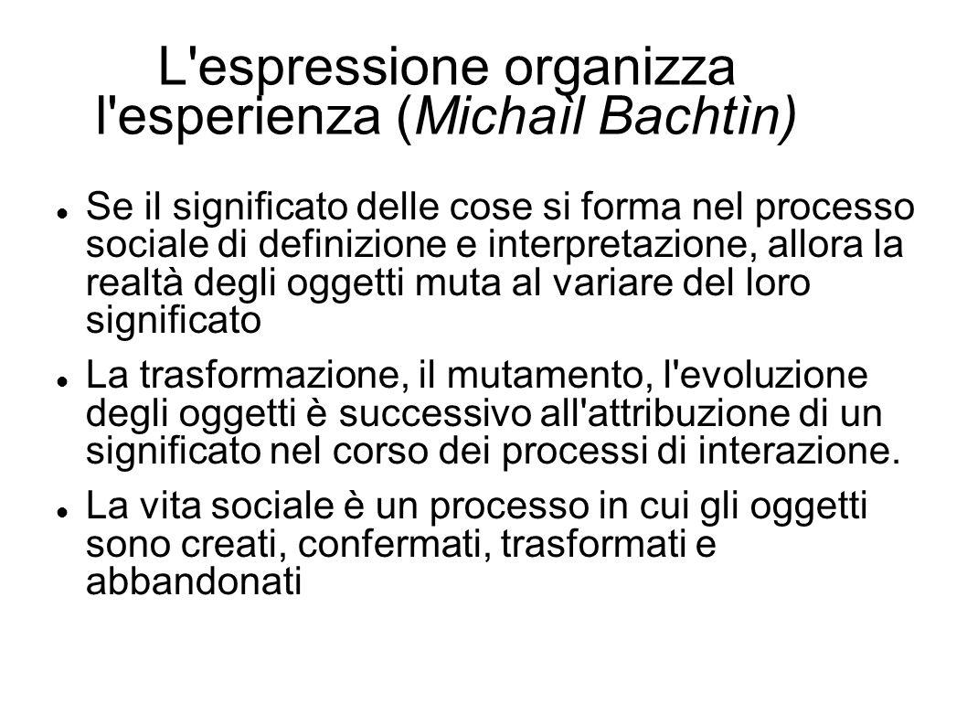 L'espressione organizza l'esperienza (Michaìl Bachtìn) Se il significato delle cose si forma nel processo sociale di definizione e interpretazione, al