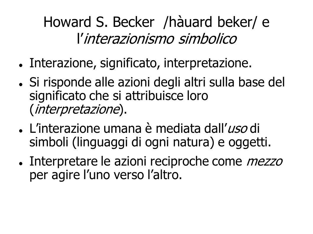 Howard S. Becker /hàuard beker/ e linterazionismo simbolico Interazione, significato, interpretazione. Si risponde alle azioni degli altri sulla base