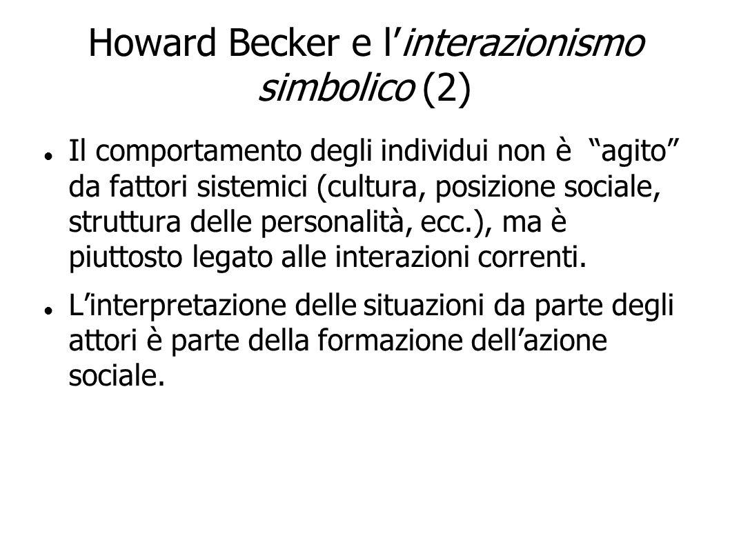 Howard Becker e linterazionismo simbolico (2) Il comportamento degli individui non è agito da fattori sistemici (cultura, posizione sociale, struttura