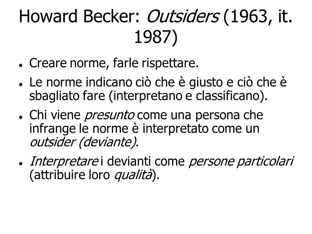Howard Becker: Outsiders (1963, it. 1987) Creare norme, farle rispettare. Le norme indicano ciò che è giusto e ciò che è sbagliato fare (interpretano
