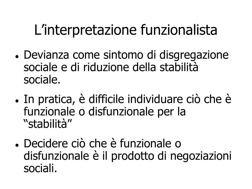 Linterpretazione funzionalista Devianza come sintomo di disgregazione sociale e di riduzione della stabilità sociale. In pratica, è difficile individu