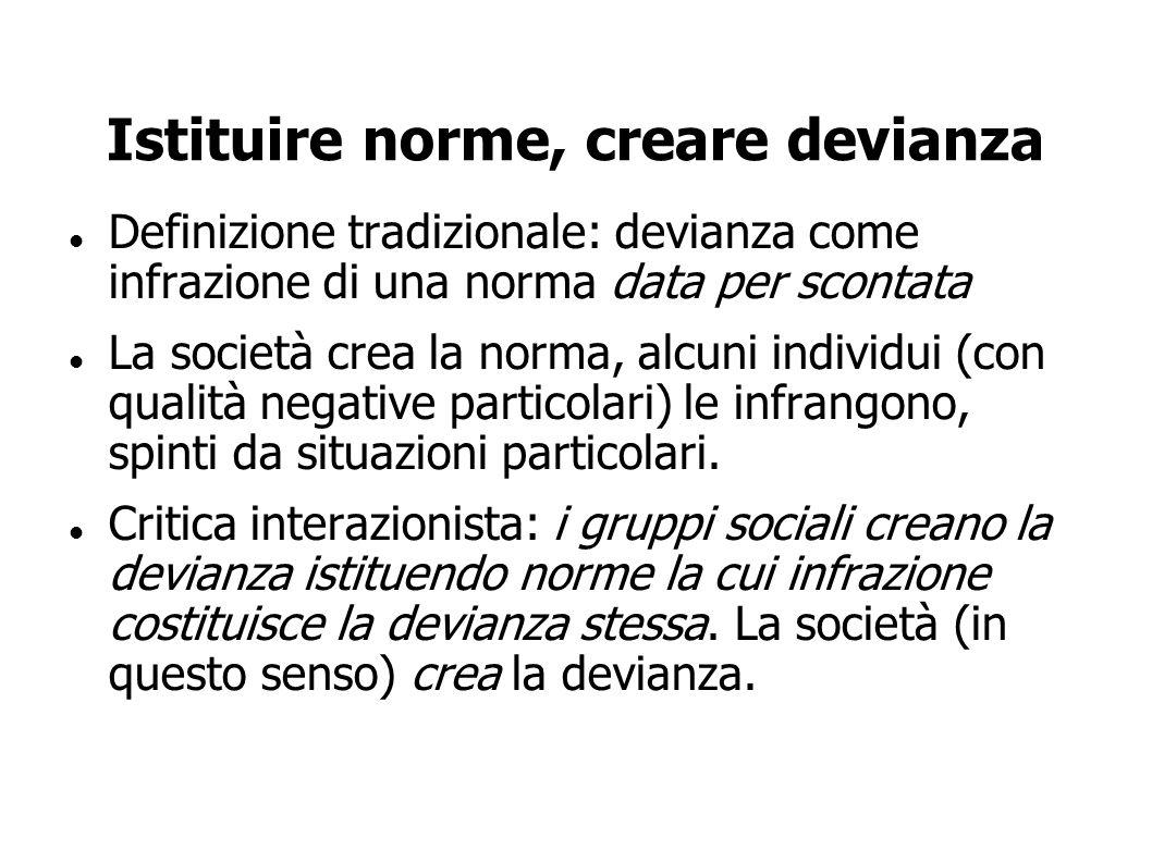 Istituire norme, creare devianza Definizione tradizionale: devianza come infrazione di una norma data per scontata La società crea la norma, alcuni in