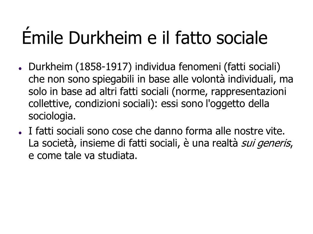 Émile Durkheim e il fatto sociale Durkheim (1858-1917) individua fenomeni (fatti sociali) che non sono spiegabili in base alle volontà individuali, ma