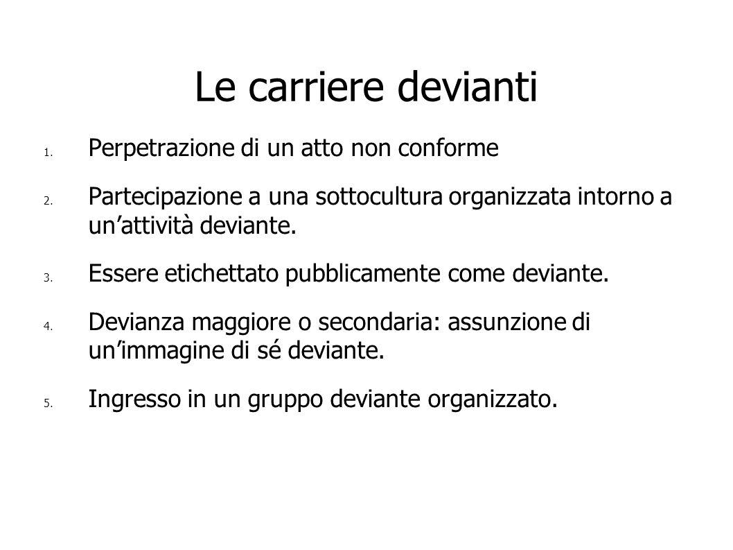Le carriere devianti 1. Perpetrazione di un atto non conforme 2. Partecipazione a una sottocultura organizzata intorno a unattività deviante. 3. Esser