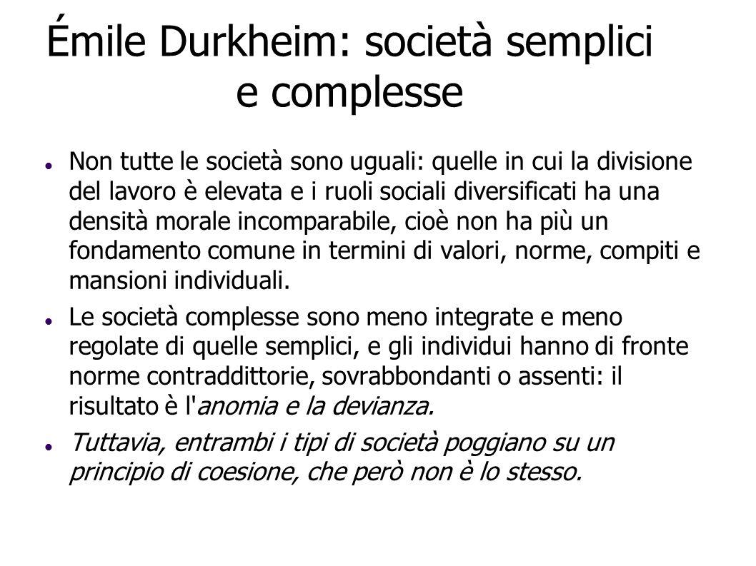 Émile Durkheim: società semplici e complesse Non tutte le società sono uguali: quelle in cui la divisione del lavoro è elevata e i ruoli sociali diver