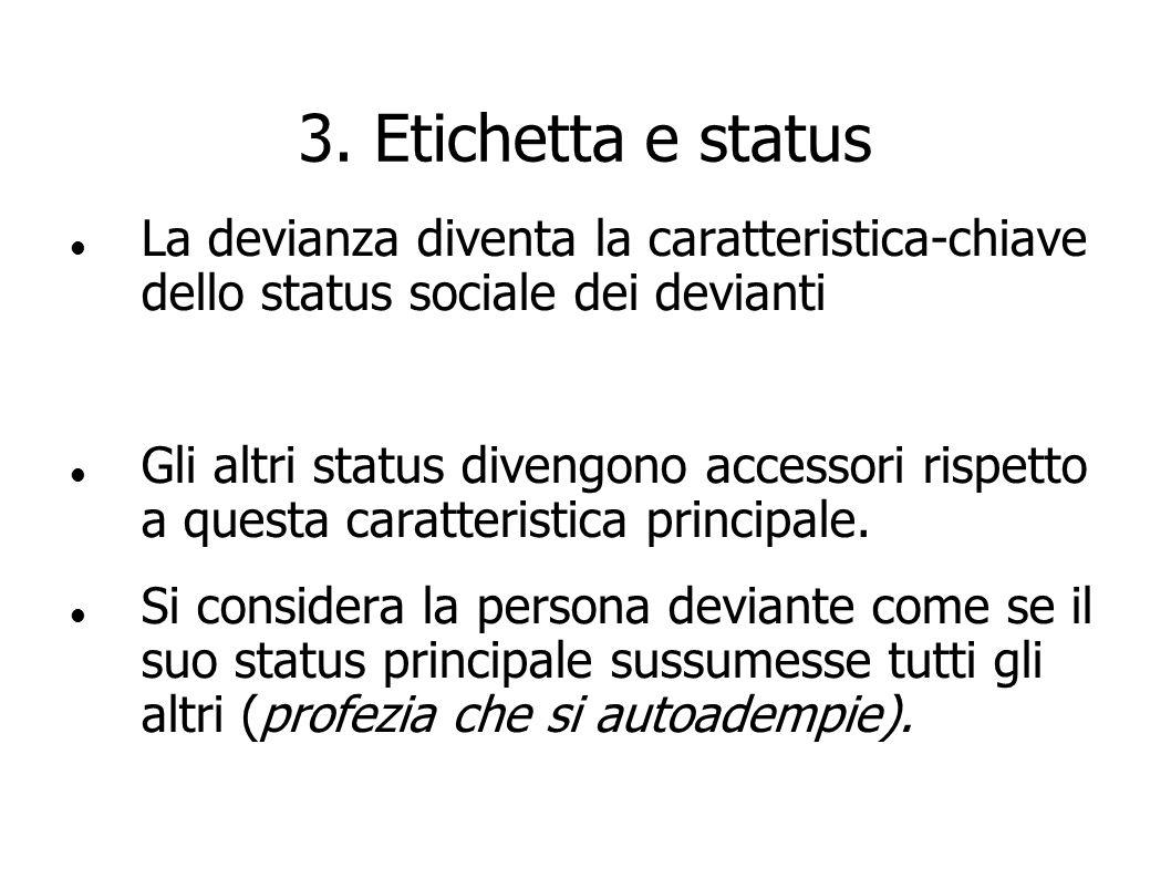 3. Etichetta e status La devianza diventa la caratteristica-chiave dello status sociale dei devianti Gli altri status divengono accessori rispetto a q