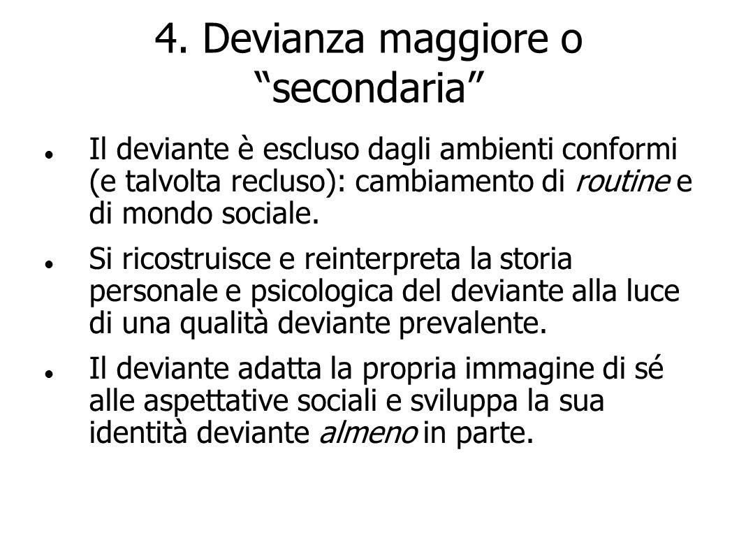 4. Devianza maggiore o secondaria Il deviante è escluso dagli ambienti conformi (e talvolta recluso): cambiamento di routine e di mondo sociale. Si ri