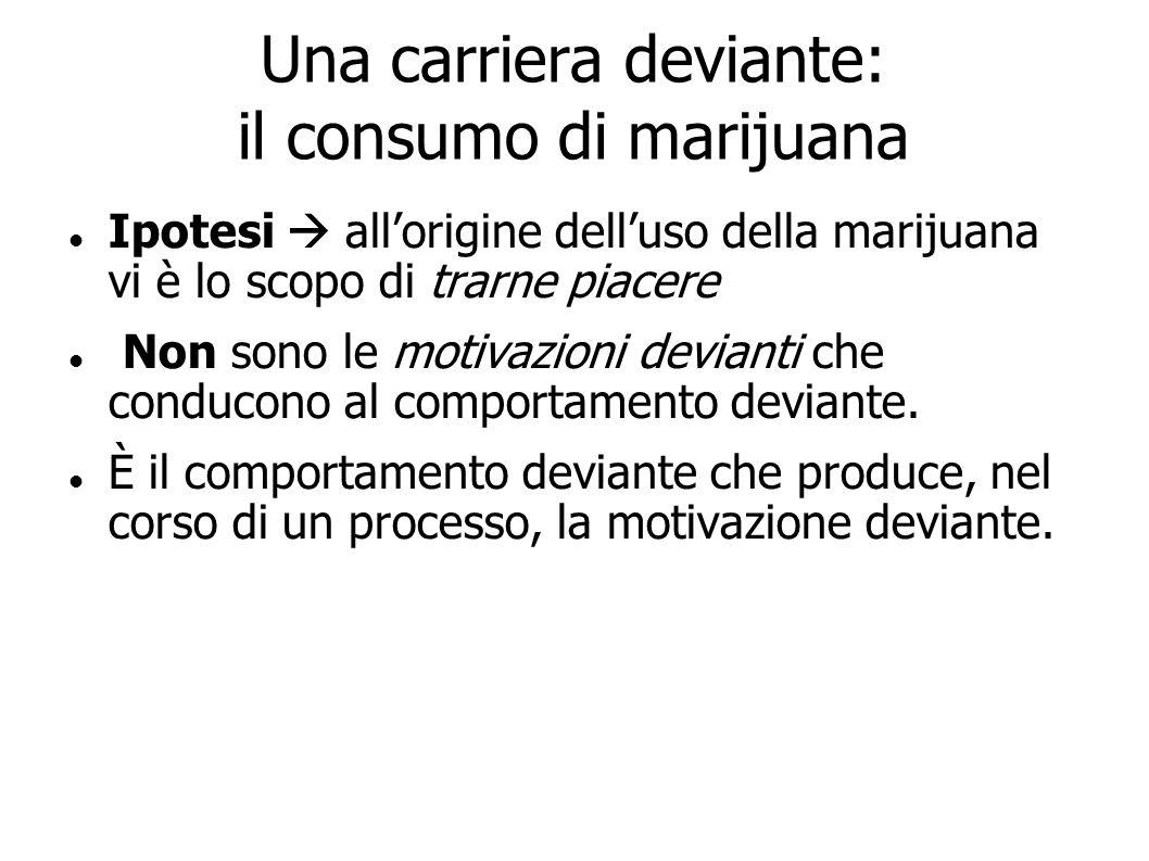 Una carriera deviante: il consumo di marijuana Ipotesi allorigine delluso della marijuana vi è lo scopo di trarne piacere Non sono le motivazioni devi
