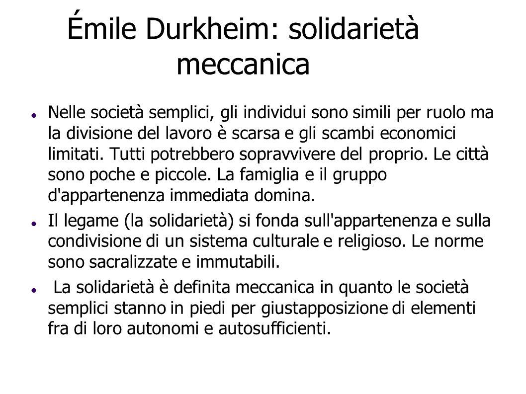 Émile Durkheim: solidarietà meccanica Nelle società semplici, gli individui sono simili per ruolo ma la divisione del lavoro è scarsa e gli scambi eco