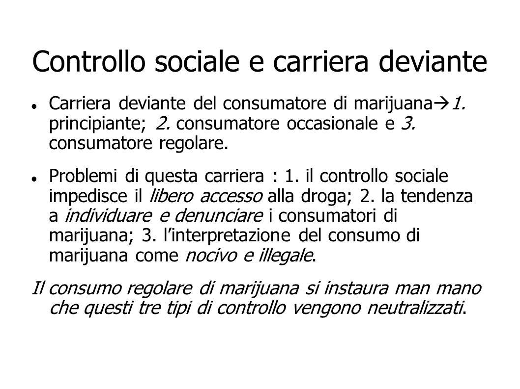 Controllo sociale e carriera deviante Carriera deviante del consumatore di marijuana 1. principiante; 2. consumatore occasionale e 3. consumatore rego