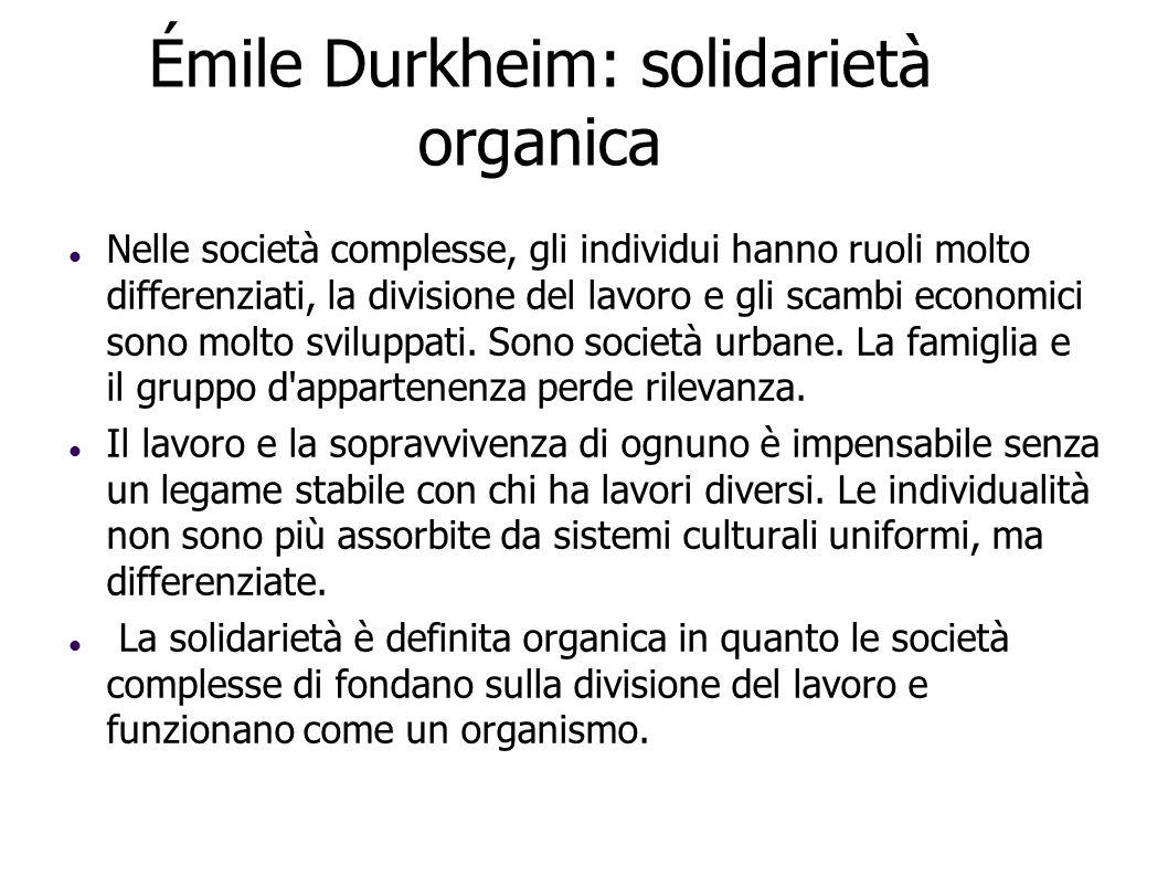 Émile Durkheim: solidarietà organica Nelle società complesse, gli individui hanno ruoli molto differenziati, la divisione del lavoro e gli scambi econ