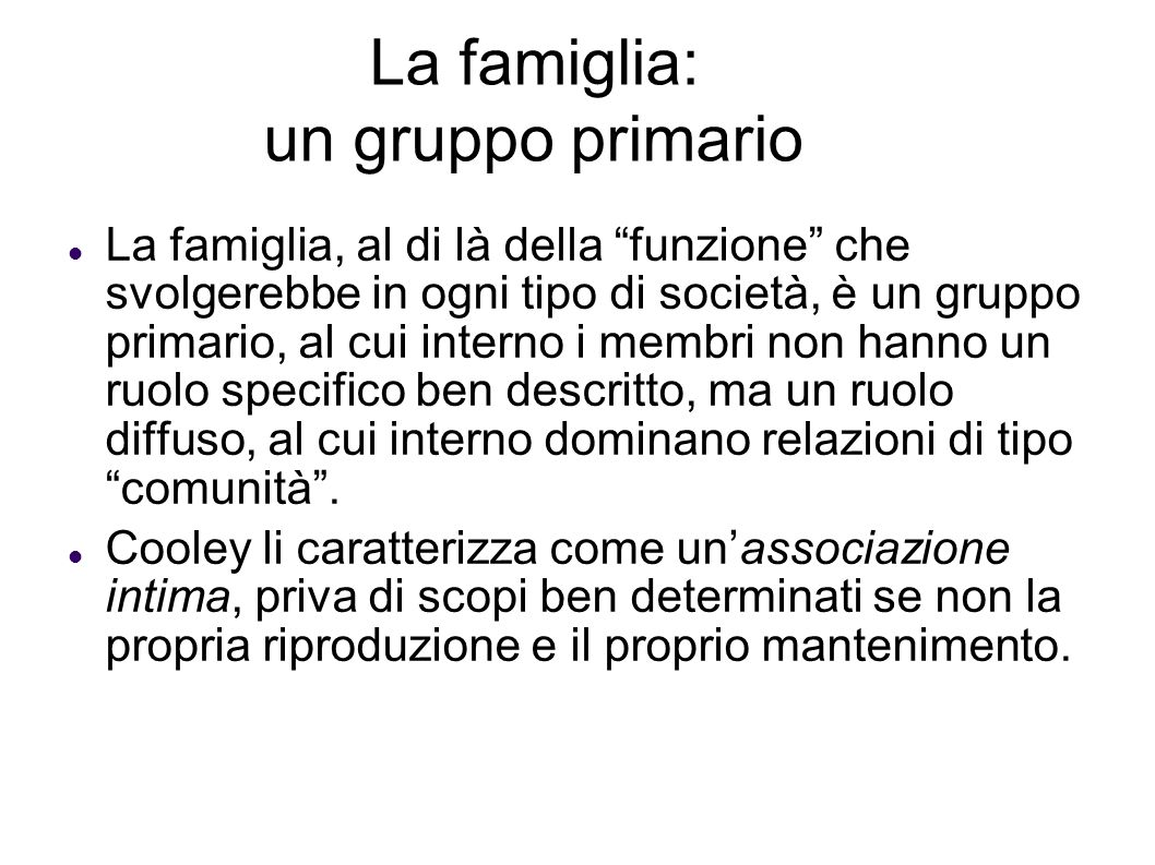 La famiglia: un gruppo primario La famiglia, al di là della funzione che svolgerebbe in ogni tipo di società, è un gruppo primario, al cui interno i m