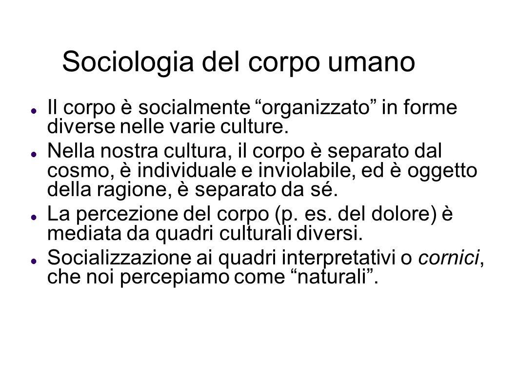 Sociologia del corpo umano Il corpo è socialmente organizzato in forme diverse nelle varie culture. Nella nostra cultura, il corpo è separato dal cosm