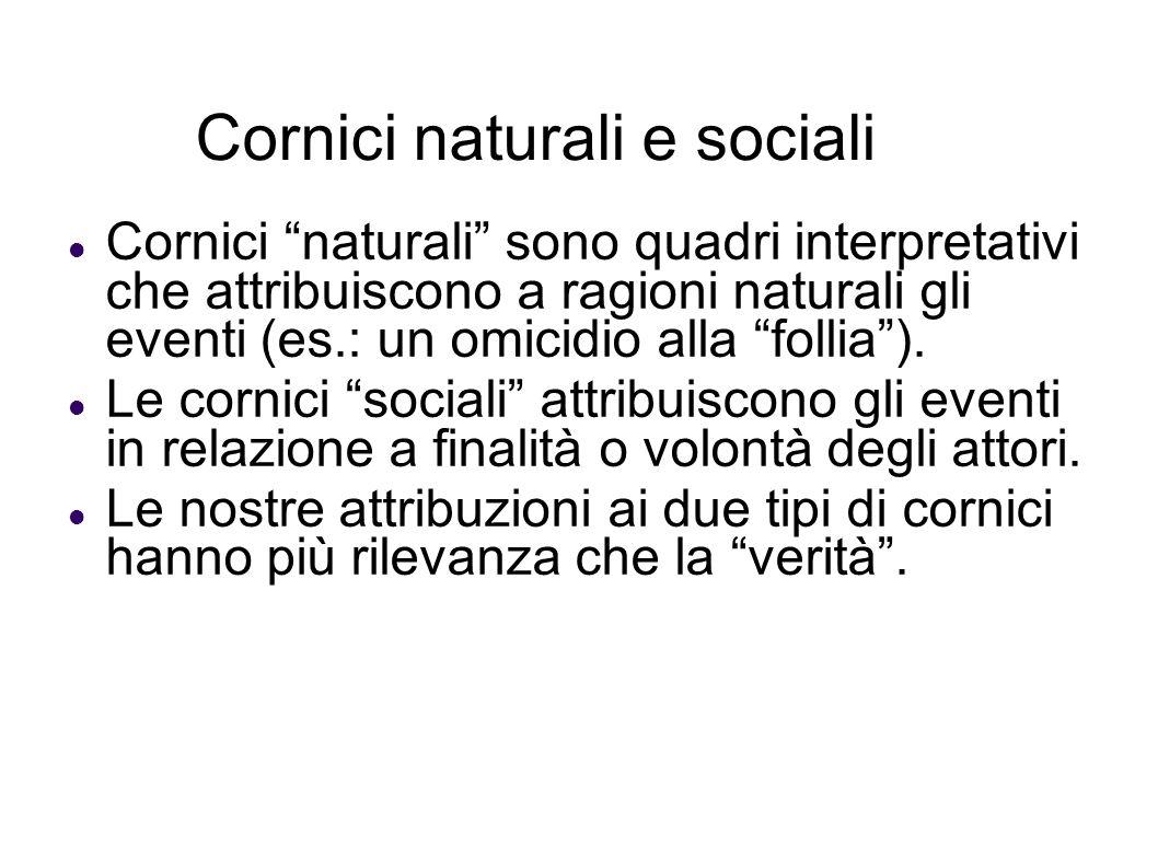 Cornici naturali e sociali Cornici naturali sono quadri interpretativi che attribuiscono a ragioni naturali gli eventi (es.: un omicidio alla follia).