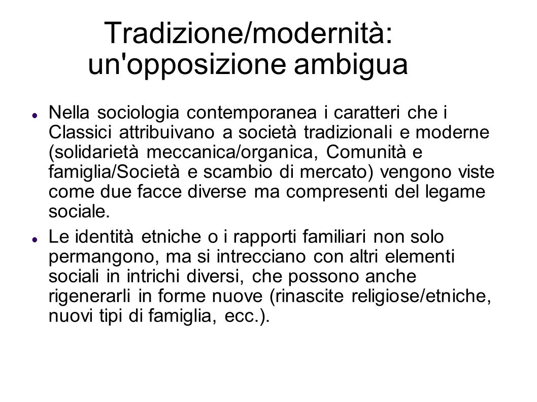 Tradizione/modernità: un'opposizione ambigua Nella sociologia contemporanea i caratteri che i Classici attribuivano a società tradizionali e moderne (
