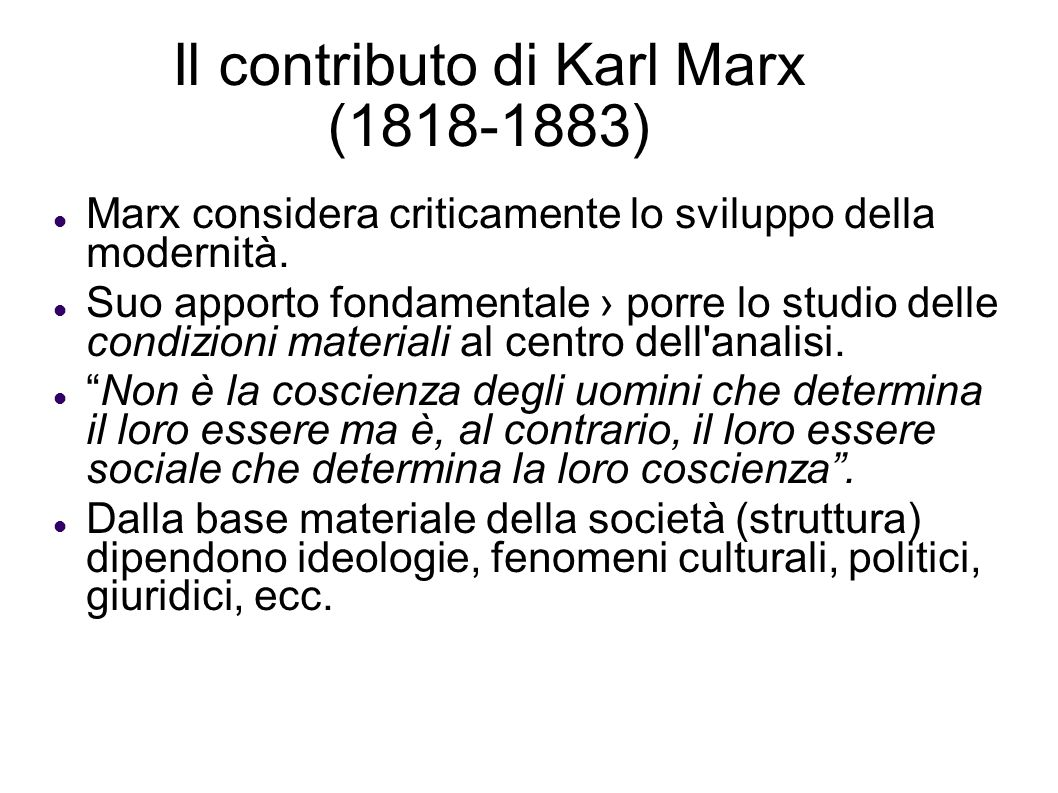Il contributo di Karl Marx (1818-1883) Marx considera criticamente lo sviluppo della modernità. Suo apporto fondamentale porre lo studio delle condizi