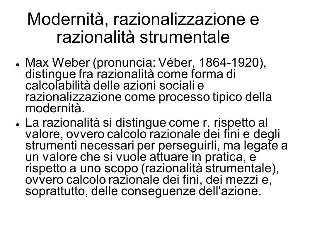 Modernità, razionalizzazione e razionalità strumentale Max Weber (pronuncia: Véber, 1864-1920), distingue fra razionalità come forma di calcolabilità