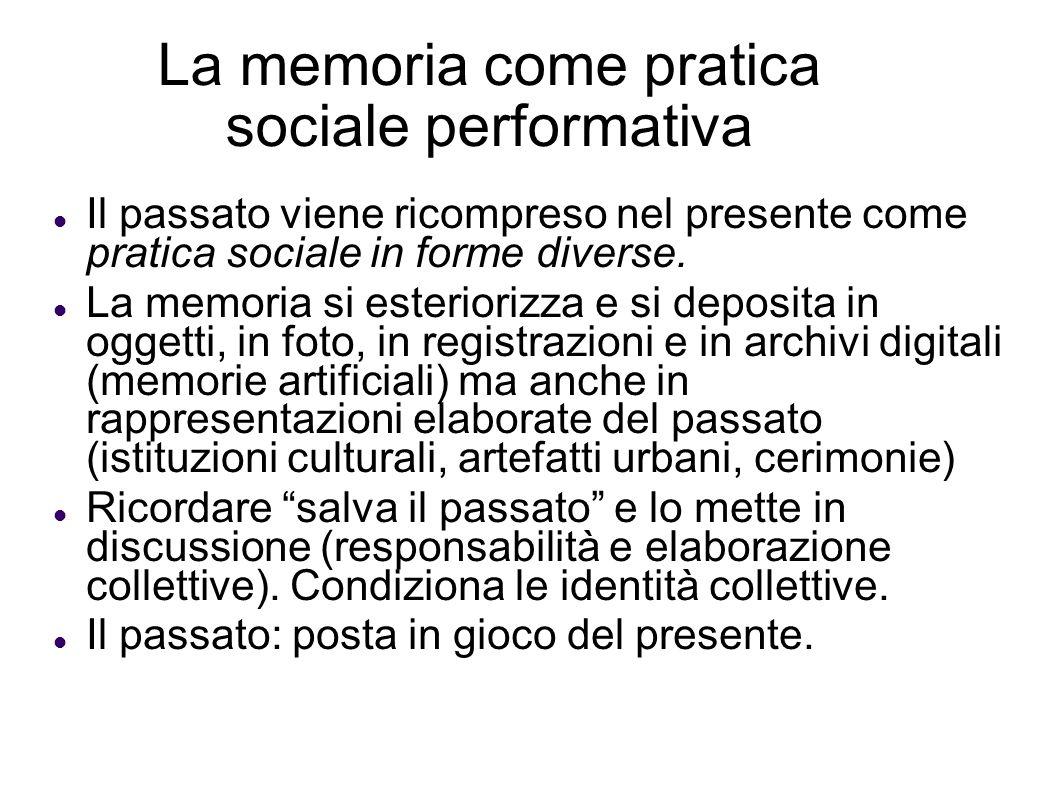 La memoria come pratica sociale performativa Il passato viene ricompreso nel presente come pratica sociale in forme diverse. La memoria si esteriorizz