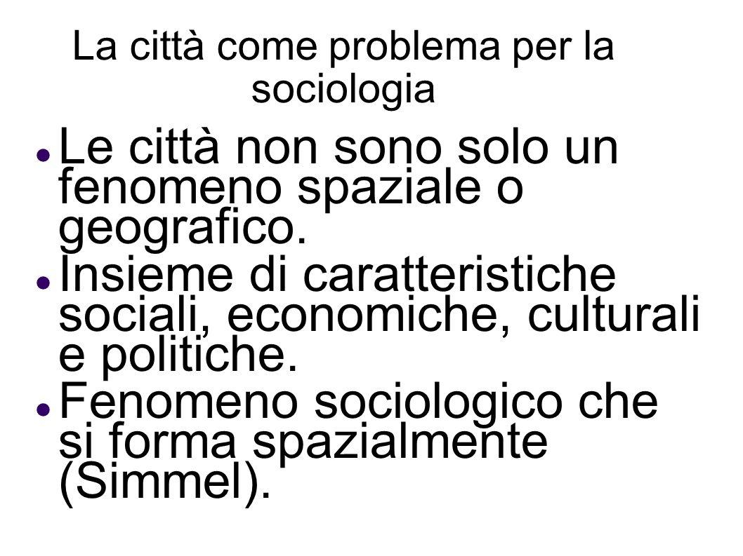 La città come problema per la sociologia Le città non sono solo un fenomeno spaziale o geografico. Insieme di caratteristiche sociali, economiche, cul