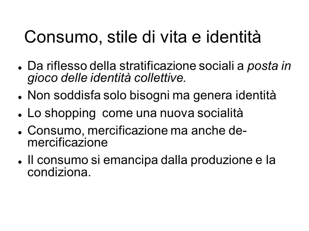 Consumo, stile di vita e identità Da riflesso della stratificazione sociali a posta in gioco delle identità collettive. Non soddisfa solo bisogni ma g
