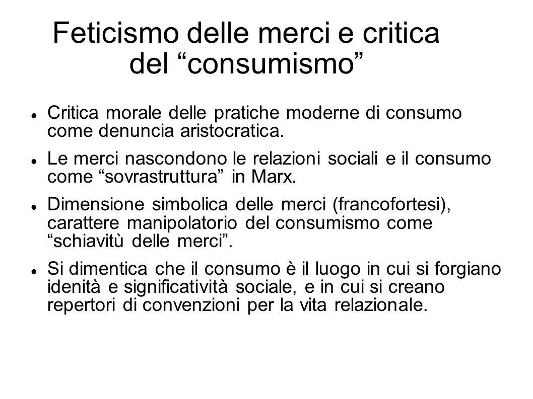 Feticismo delle merci e critica del consumismo Critica morale delle pratiche moderne di consumo come denuncia aristocratica. Le merci nascondono le re