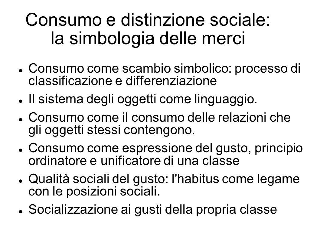 Consumo e distinzione sociale: la simbologia delle merci Consumo come scambio simbolico: processo di classificazione e differenziazione Il sistema deg