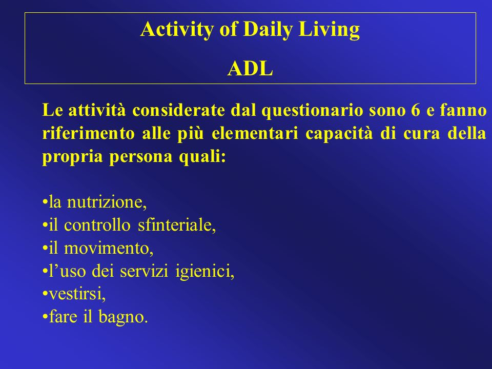 Le attività considerate dal questionario sono 6 e fanno riferimento alle più elementari capacità di cura della propria persona quali: la nutrizione, i