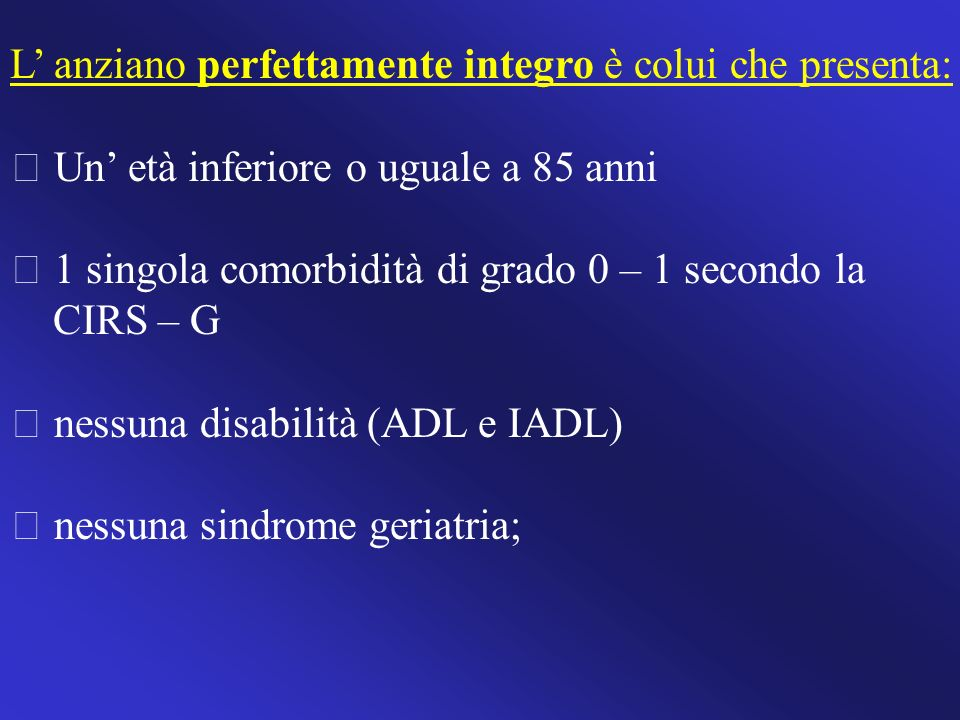 L anziano perfettamente integro è colui che presenta: Un età inferiore o uguale a 85 anni 1 singola comorbidità di grado 0 – 1 secondo la CIRS – G nes